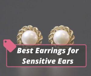 Best Earrings for Sensitive Ears